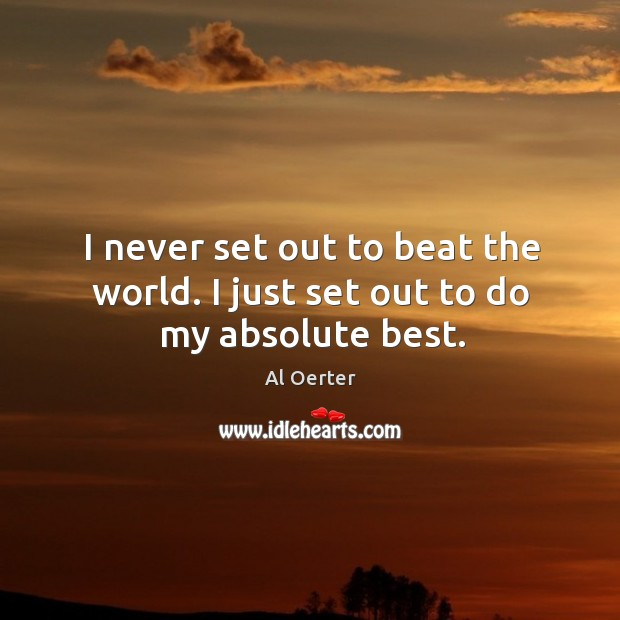 Image, I never set out to beat the world. I just set out to do my absolute best.