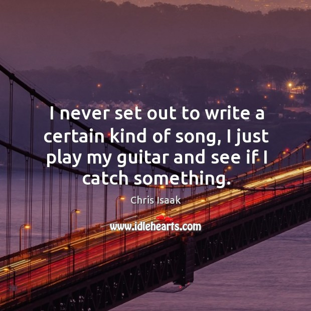 I never set out to write a certain kind of song, I just play my guitar and see if I catch something. Chris Isaak Picture Quote