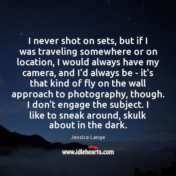 I never shot on sets, but if I was traveling somewhere or Jessica Lange Picture Quote