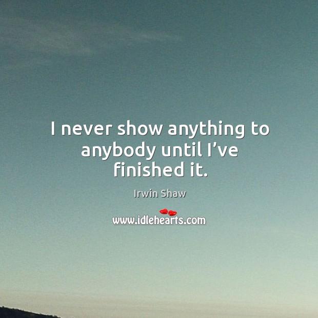 I never show anything to anybody until I've finished it. Image