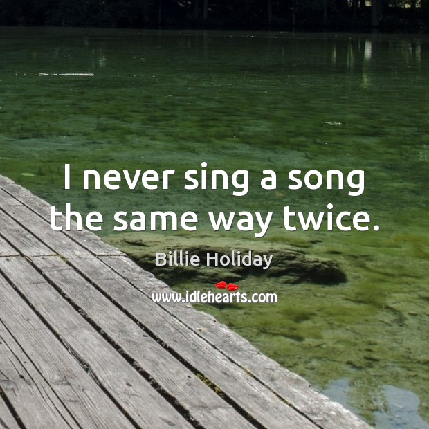 Image, I never sing a song the same way twice.