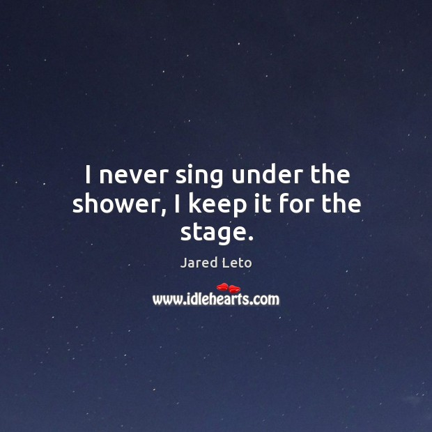 I never sing under the shower, I keep it for the stage. Image