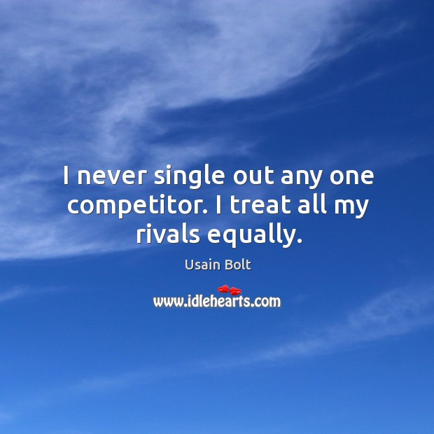 I never single out any one competitor. I treat all my rivals equally. Image