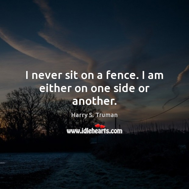 I never sit on a fence. I am either on one side or another. Harry S. Truman Picture Quote