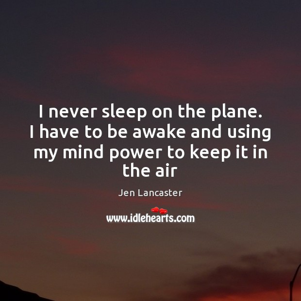 I never sleep on the plane. I have to be awake and Jen Lancaster Picture Quote