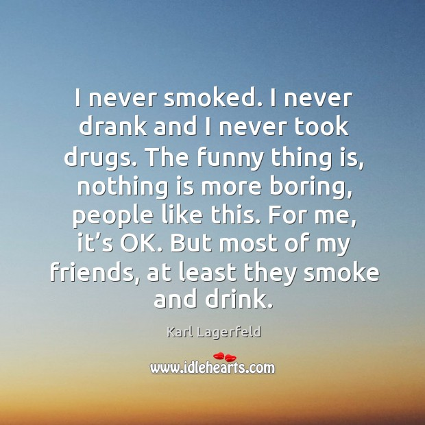 I never smoked. I never drank and I never took drugs. The funny thing is, nothing is more Image