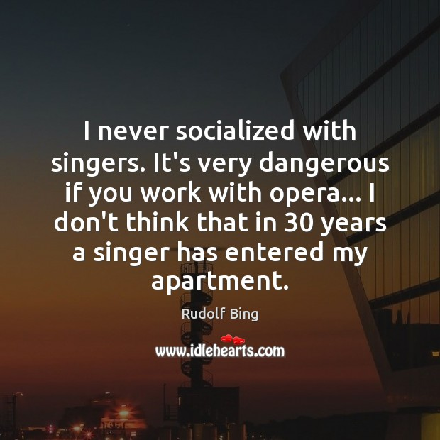 Rudolf Bing Picture Quote image saying: I never socialized with singers. It's very dangerous if you work with