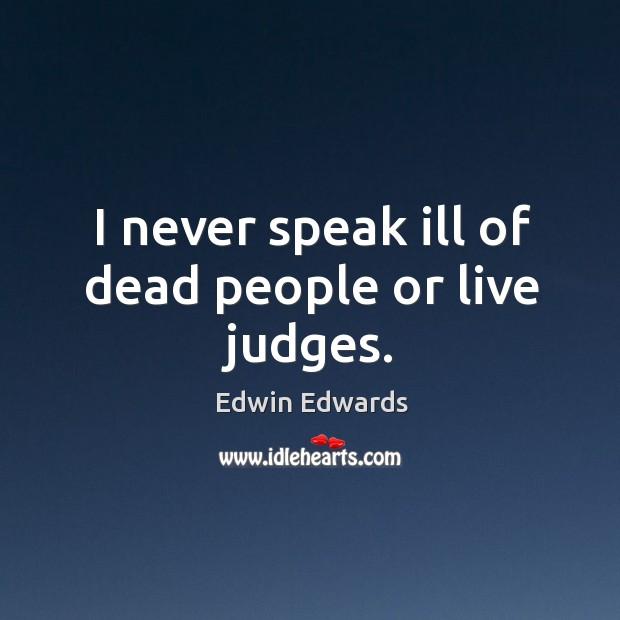 I never speak ill of dead people or live judges. Image