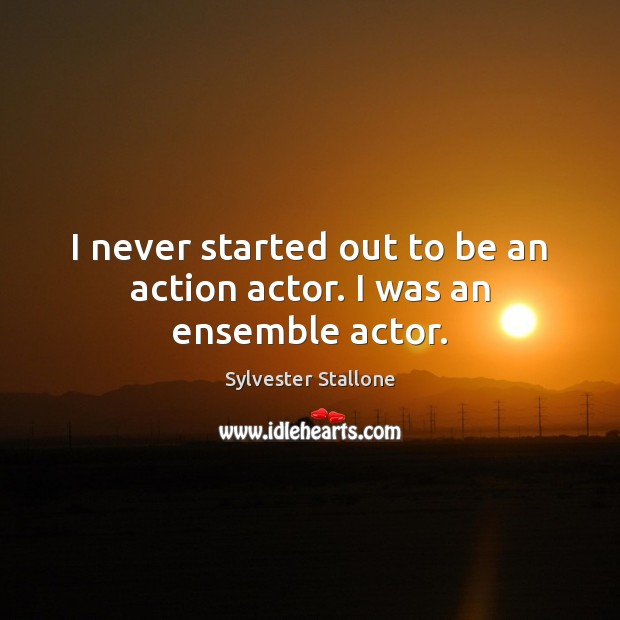 I never started out to be an action actor. I was an ensemble actor. Sylvester Stallone Picture Quote