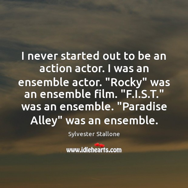 Image, I never started out to be an action actor. I was an