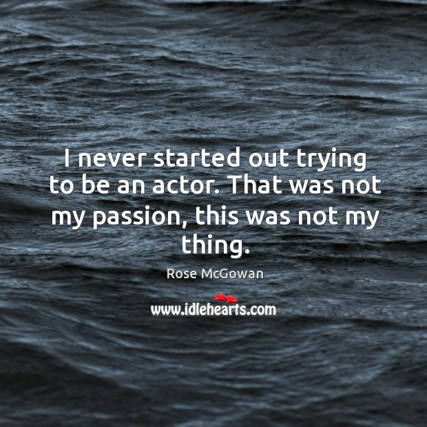 I never started out trying to be an actor. That was not my passion, this was not my thing. Rose McGowan Picture Quote