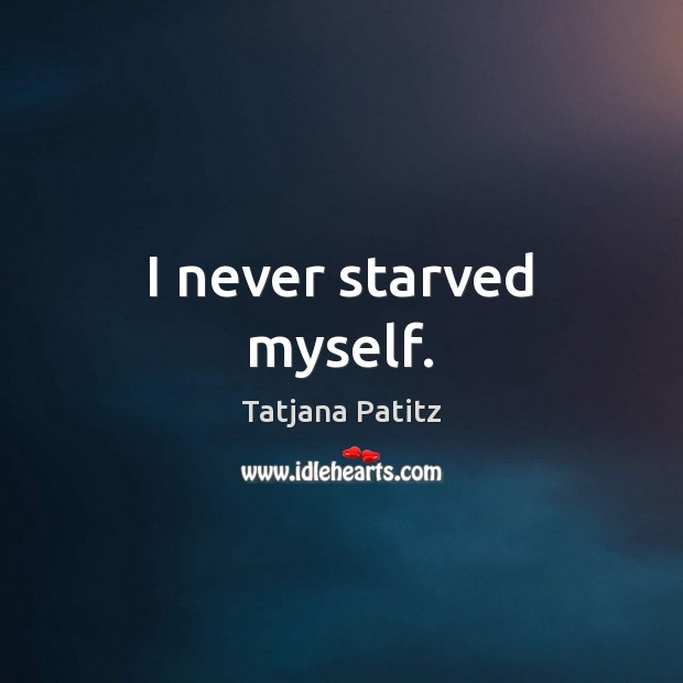 I never starved myself. Image