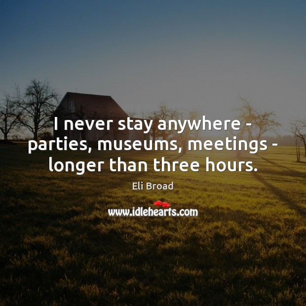Image, I never stay anywhere – parties, museums, meetings – longer than three hours.