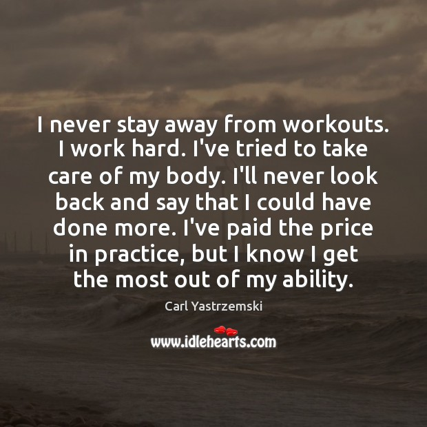 I never stay away from workouts. I work hard. I've tried to Never Look Back Quotes Image