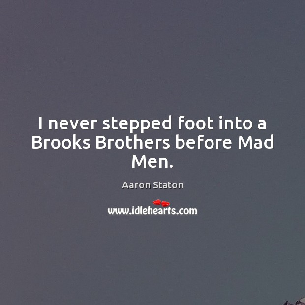 Image, I never stepped foot into a Brooks Brothers before Mad Men.