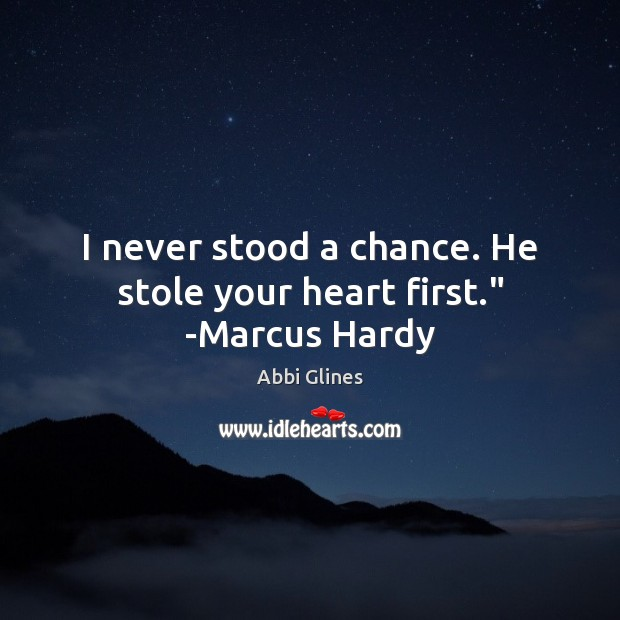 "Image, I never stood a chance. He stole your heart first."" -Marcus Hardy"