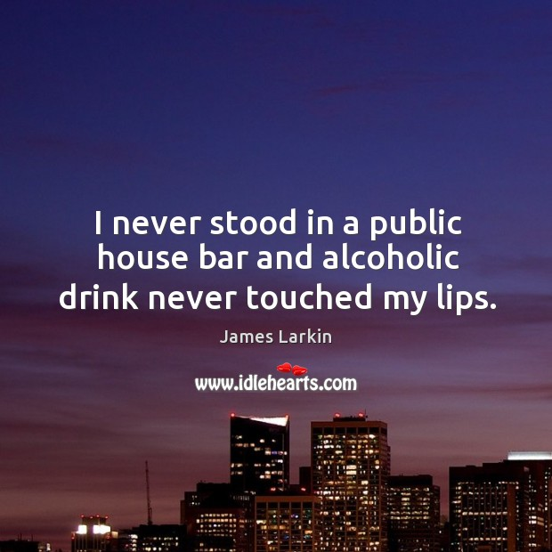 I never stood in a public house bar and alcoholic drink never touched my lips. James Larkin Picture Quote