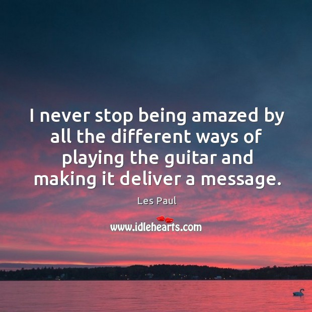 I never stop being amazed by all the different ways of playing Les Paul Picture Quote