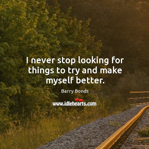 I never stop looking for things to try and make myself better. Barry Bonds Picture Quote