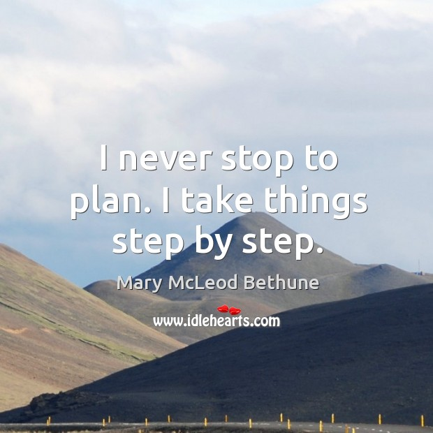 I never stop to plan. I take things step by step. Image