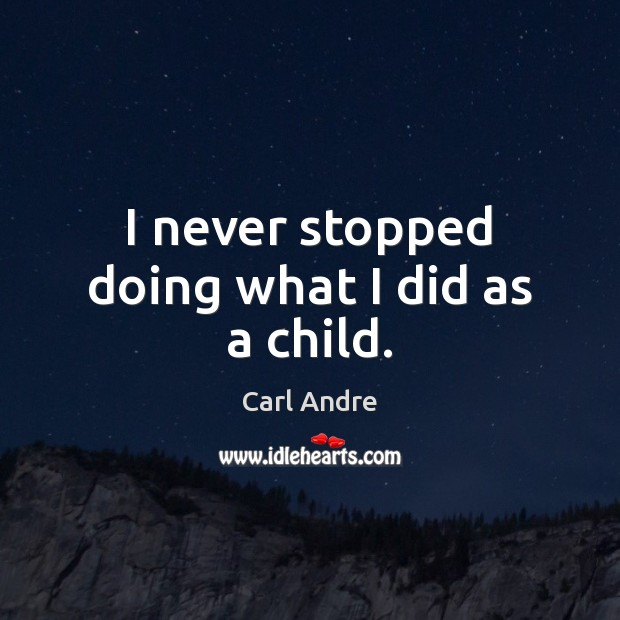 I never stopped doing what I did as a child. Carl Andre Picture Quote