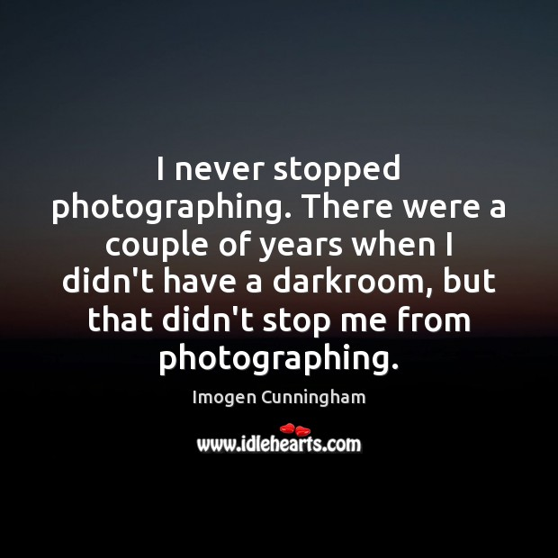 I never stopped photographing. There were a couple of years when I Imogen Cunningham Picture Quote