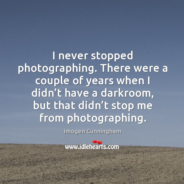 I never stopped photographing. There were a couple of years when I didn't have a darkroom Imogen Cunningham Picture Quote