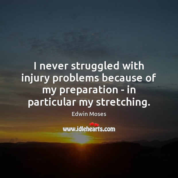 I never struggled with injury problems because of my preparation – in Edwin Moses Picture Quote