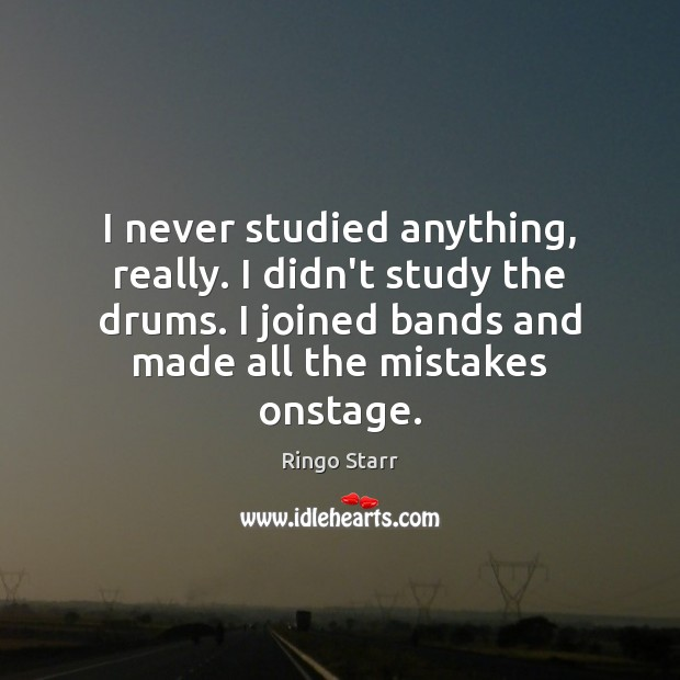 I never studied anything, really. I didn't study the drums. I joined Image