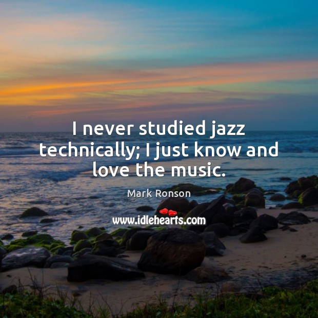 I never studied jazz technically; I just know and love the music. Mark Ronson Picture Quote