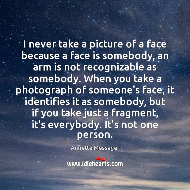 Image, I never take a picture of a face because a face is