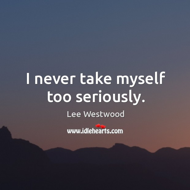 I never take myself too seriously. Lee Westwood Picture Quote