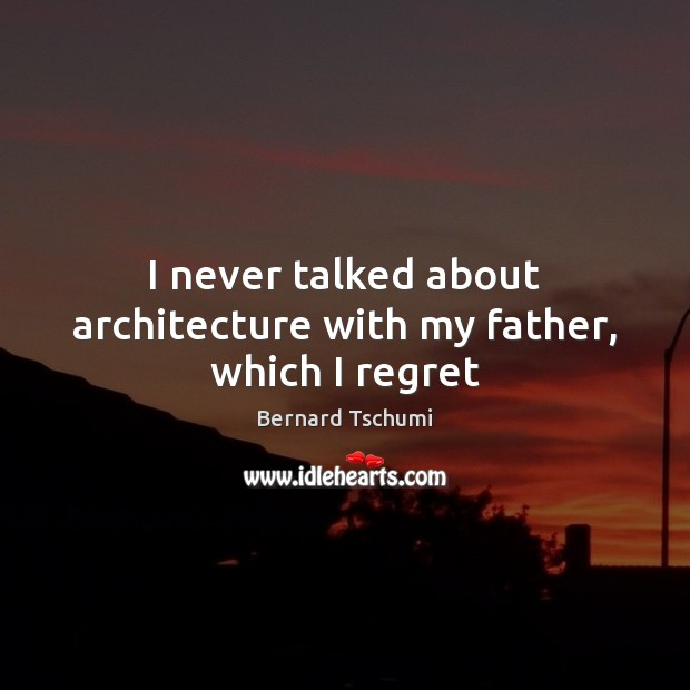 Image, I never talked about architecture with my father, which I regret
