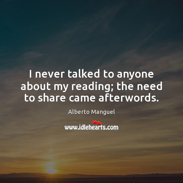I never talked to anyone about my reading; the need to share came afterwords. Image