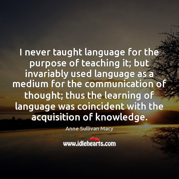 I never taught language for the purpose of teaching it; but invariably Image