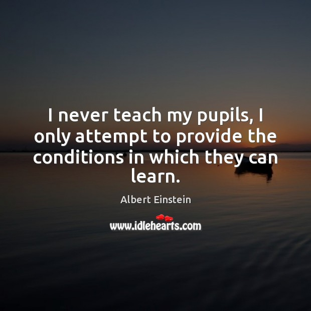 Image, I never teach my pupils, I only attempt to provide the conditions in which they can learn.