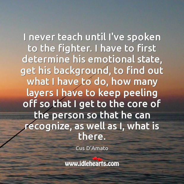 I never teach until I've spoken to the fighter. I have to Cus D'Amato Picture Quote