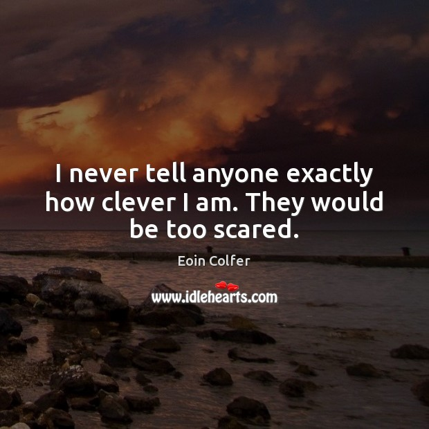 I never tell anyone exactly how clever I am. They would be too scared. Image