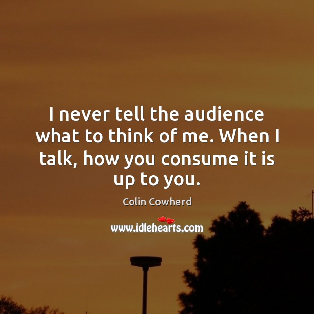 Image, I never tell the audience what to think of me. When I