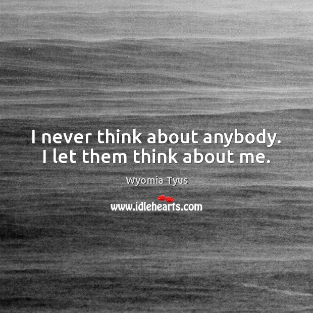 I never think about anybody. I let them think about me. Image