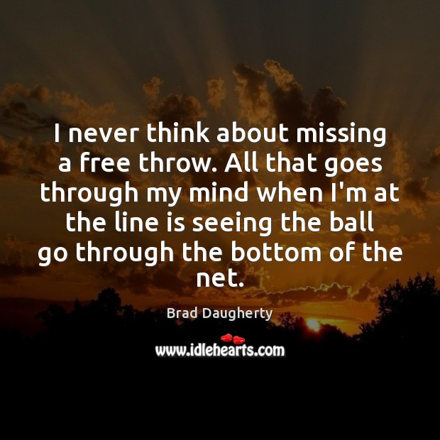 Image, I never think about missing a free throw. All that goes through
