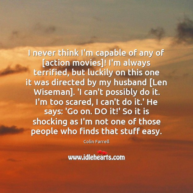 I never think I'm capable of any of [action movies]! I'm always Colin Farrell Picture Quote