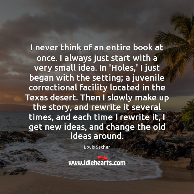 I never think of an entire book at once. I always just Louis Sachar Picture Quote