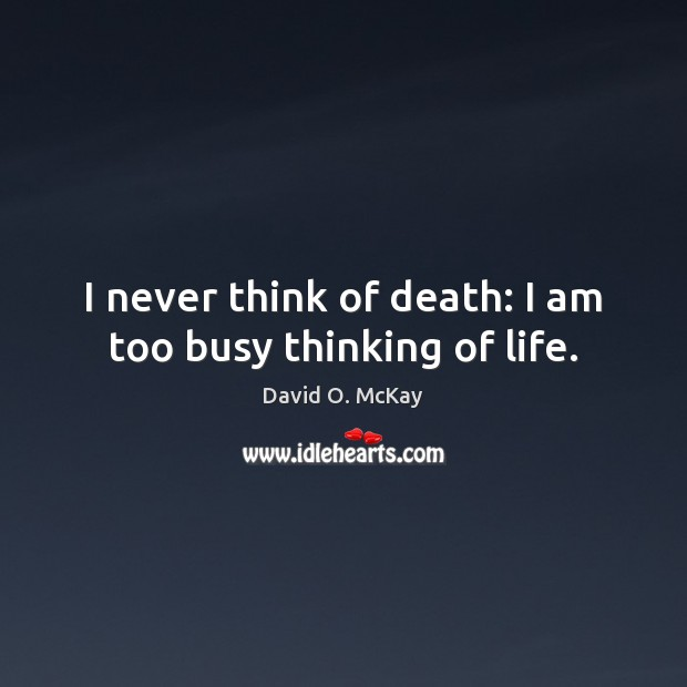 I never think of death: I am too busy thinking of life. David O. McKay Picture Quote