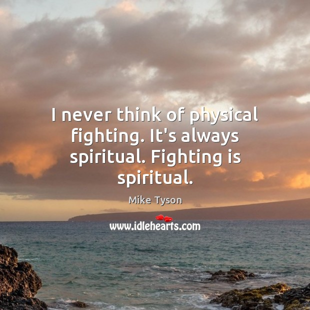 I never think of physical fighting. It's always spiritual. Fighting is spiritual. Mike Tyson Picture Quote
