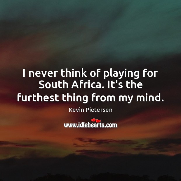 I never think of playing for South Africa. It's the furthest thing from my mind. Kevin Pietersen Picture Quote