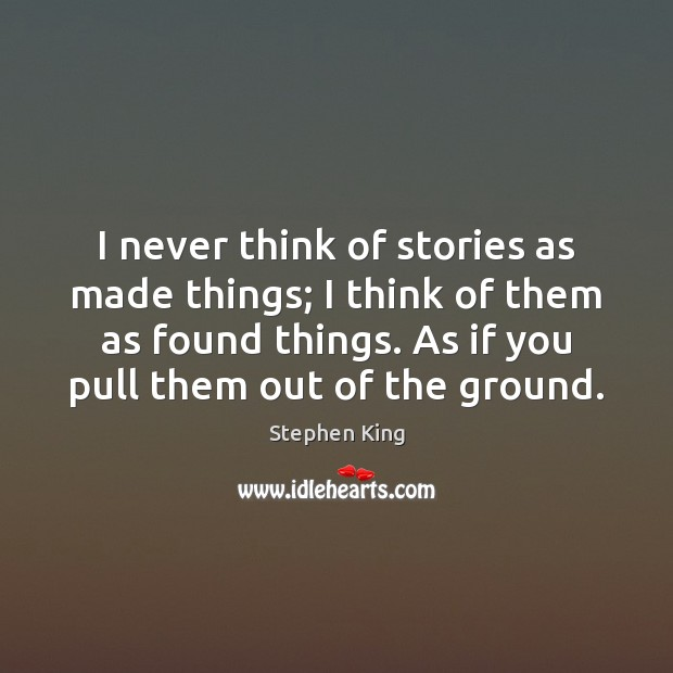 I never think of stories as made things; I think of them Image
