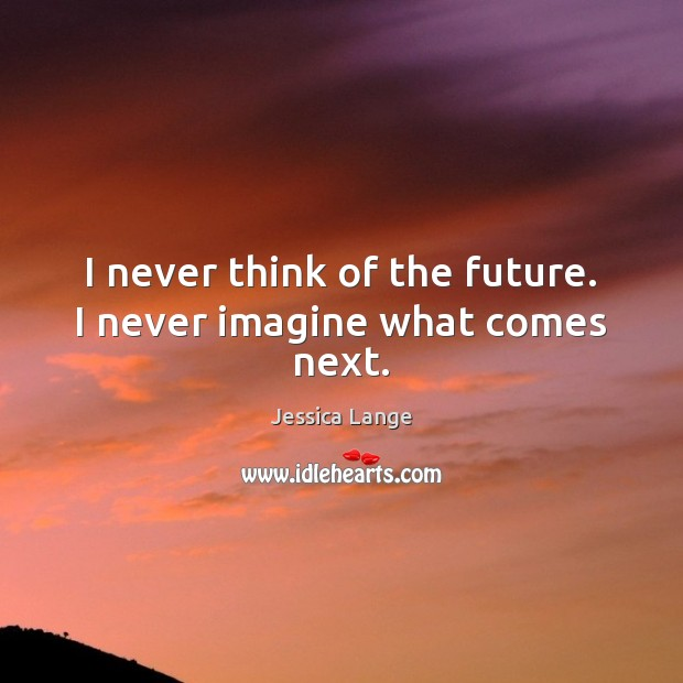 I never think of the future. I never imagine what comes next. Jessica Lange Picture Quote