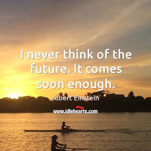 I never think of the future. It comes soon enough. Image