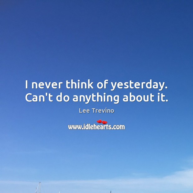 I never think of yesterday. Can't do anything about it. Lee Trevino Picture Quote